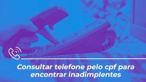 Consultar telefone pelo cpf para encontrar inadimplentes
